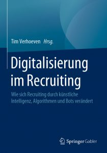 Digitalisierung im Recruiting Wie sich Recruiting durch künstliche Intelligenz, Algorithmen und Bots verändert Tim Verhoeven (Hrsg.)